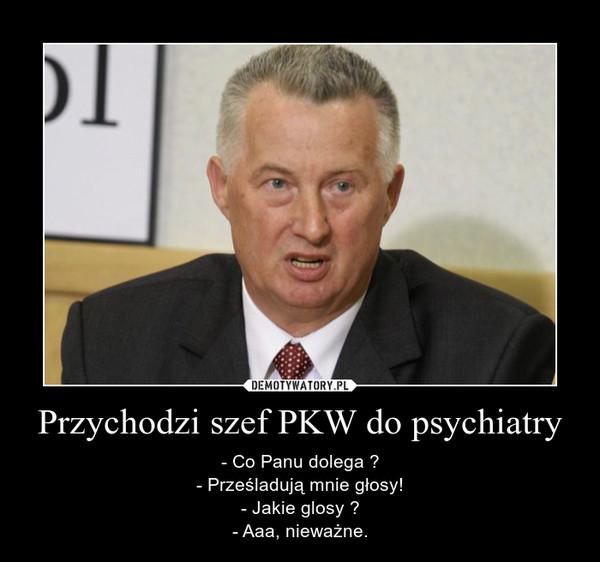 Przychodzi szef PKW do psychiatry – - Co Panu dolega ?- Prześladują mnie głosy!- Jakie glosy ?- Aaa, nieważne.