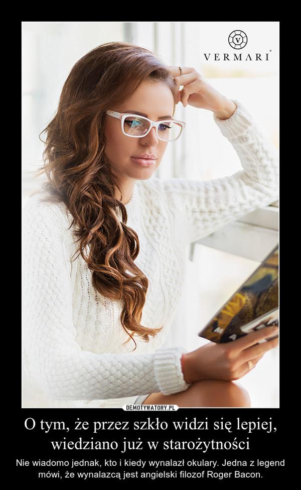 O tym, że przez szkło widzi się lepiej, wiedziano już w starożytności – Nie wiadomo jednak, kto i kiedy wynalazł okulary. Jedna z legend mówi, że wynalazcą jest angielski filozof Roger Bacon.