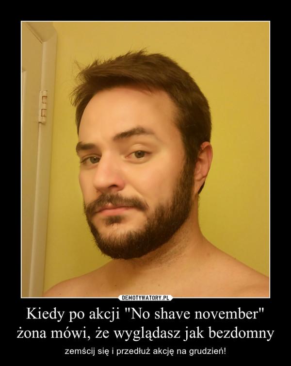 """Kiedy po akcji """"No shave november"""" żona mówi, że wyglądasz jak bezdomny – zemścij się i przedłuż akcję na grudzień!"""