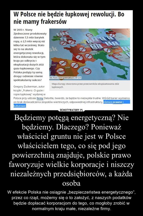 """Będziemy potęgą energetyczną? Nie będziemy. Dlaczego? Ponieważ właściciel gruntu nie jest w Polsce właścicielem tego, co się pod jego powierzchnią znajduje, polskie prawo faworyzuje wielkie korporacje i niszczy niezależnych przedsiębiorców, a każda osoba – W efekcie Polska nie osiągnie """"bezpieczeństwa energetycznego"""", przez co rząd, możemy się o to założyć, z naszych podatków będzie dopłacać korporacjom do tego, co mogłoby zrobić w normalnym kraju małe, niezależne firmy."""