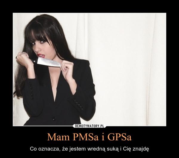 Mam PMSa i GPSa – Co oznacza, że jestem wredną suką i Cię znajdę
