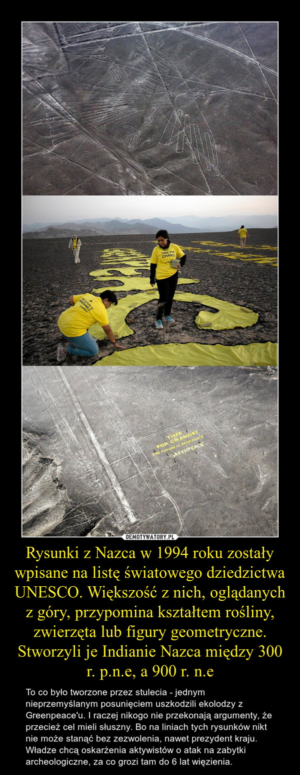 Rysunki z Nazca w 1994 roku zostały wpisane na listę światowego dziedzictwa UNESCO. Większość z nich, oglądanych z góry, przypomina kształtem rośliny, zwierzęta lub figury geometryczne. Stworzyli je Indianie Nazca między 300 r. p.n.e, a 900 r. n.e – To co było tworzone przez stulecia - jednym nieprzemyślanym posunięciem uszkodzili ekolodzy z Greenpeace'u. I raczej nikogo nie przekonają argumenty, że przecież cel mieli słuszny. Bo na liniach tych rysunków nikt nie może stanąć bez zezwolenia, nawet prezydent kraju. Władze chcą oskarżenia aktywistów o atak na zabytki archeologiczne, za co grozi tam do 6 lat więzienia.