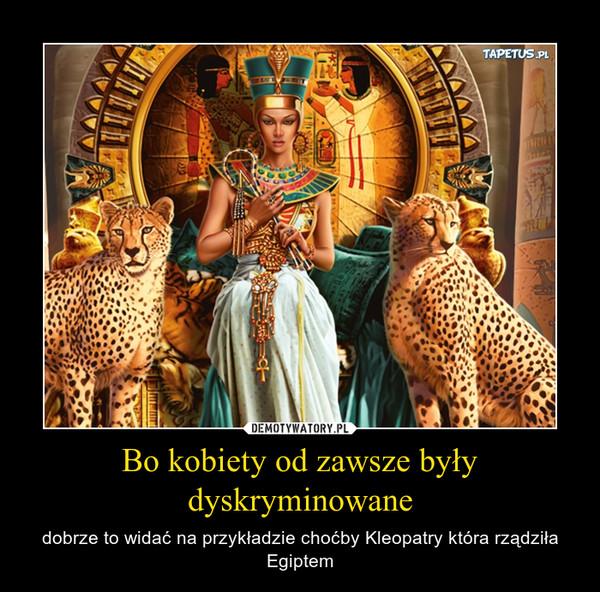 Bo kobiety od zawsze były dyskryminowane – dobrze to widać na przykładzie choćby Kleopatry która rządziła Egiptem