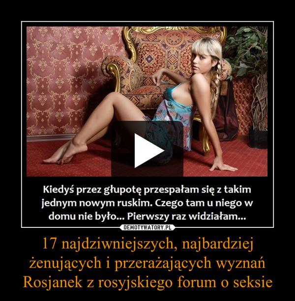 17 najdziwniejszych, najbardziej żenujących i przerażających wyznań Rosjanek z rosyjskiego forum o seksie –