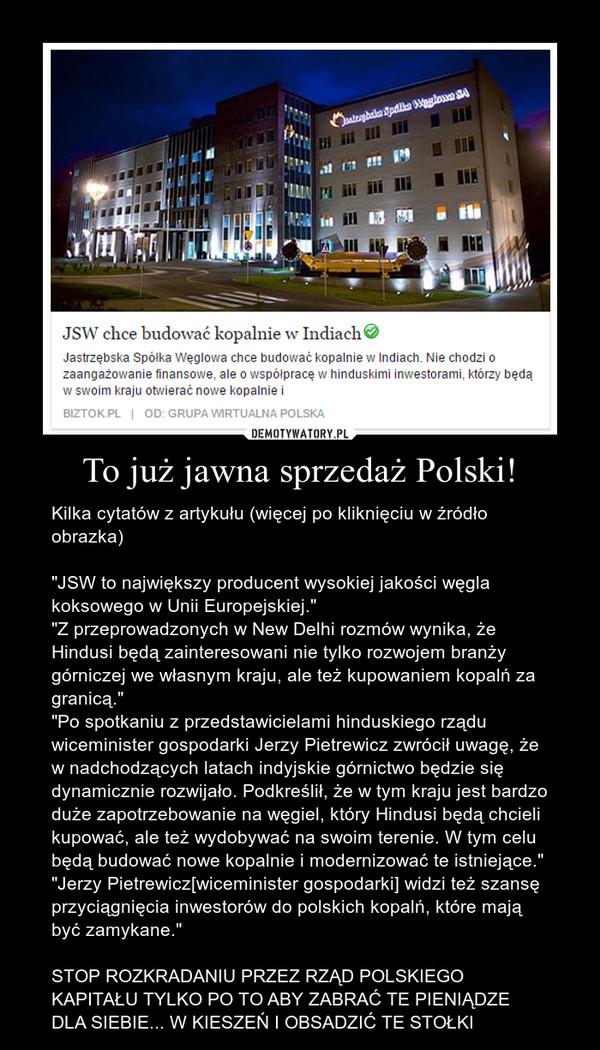 """To już jawna sprzedaż Polski! – Kilka cytatów z artykułu (więcej po kliknięciu w źródło obrazka)""""JSW to największy producent wysokiej jakości węgla koksowego w Unii Europejskiej.""""""""Z przeprowadzonych w New Delhi rozmów wynika, że Hindusi będą zainteresowani nie tylko rozwojem branży górniczej we własnym kraju, ale też kupowaniem kopalń za granicą.""""""""Po spotkaniu z przedstawicielami hinduskiego rządu wiceminister gospodarki Jerzy Pietrewicz zwrócił uwagę, że w nadchodzących latach indyjskie górnictwo będzie się dynamicznie rozwijało. Podkreślił, że w tym kraju jest bardzo duże zapotrzebowanie na węgiel, który Hindusi będą chcieli kupować, ale też wydobywać na swoim terenie. W tym celu będą budować nowe kopalnie i modernizować te istniejące.""""""""Jerzy Pietrewicz[wiceminister gospodarki] widzi też szansę przyciągnięcia inwestorów do polskich kopalń, które mają być zamykane.""""STOP ROZKRADANIU PRZEZ RZĄD POLSKIEGO KAPITAŁU TYLKO PO TO ABY ZABRAĆ TE PIENIĄDZE DLA SIEBIE... W KIESZEŃ I OBSADZIĆ TE STOŁKI"""