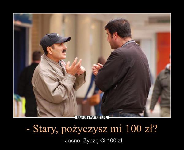 - Stary, pożyczysz mi 100 zł? – - Jasne. Życzę Ci 100 zł