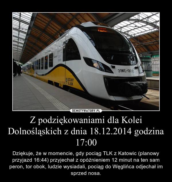Z podziękowaniami dla Kolei Dolnośląskich z dnia 18.12.2014 godzina 17:00 – Dziękuje, że w momencie, gdy pociąg TLK z Katowic (planowy przyjazd 16:44) przyjechał z opóźnieniem 12 minut na ten sam peron, tor obok, ludzie wysiadali, pociąg do Węglińca odjechał im sprzed nosa.