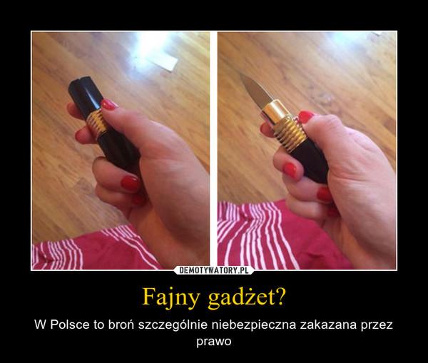 Fajny gadżet? – W Polsce to broń szczególnie niebezpieczna zakazana przez prawo