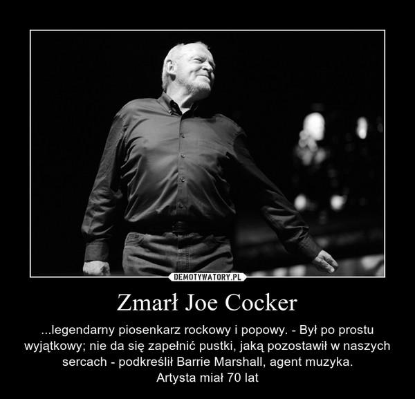 Zmarł Joe Cocker – ...legendarny piosenkarz rockowy i popowy. - Był po prostu wyjątkowy; nie da się zapełnić pustki, jaką pozostawił w naszych sercach - podkreślił Barrie Marshall, agent muzyka.Artysta miał 70 lat