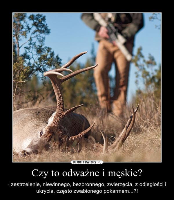 Czy to odważne i męskie? – - zestrzelenie, niewinnego, bezbronnego, zwierzęcia, z odległości i ukrycia, często zwabionego pokarmem...?!