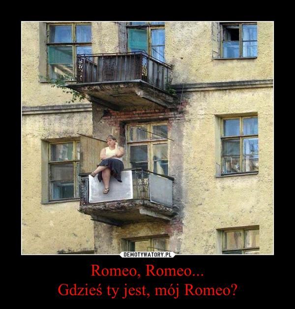 Romeo, Romeo...Gdzieś ty jest, mój Romeo? –
