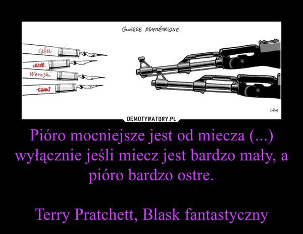 Pióro mocniejsze jest od miecza (...) wyłącznie jeśli miecz jest bardzo mały, a pióro bardzo ostre.Terry Pratchett, Blask fantastyczny –