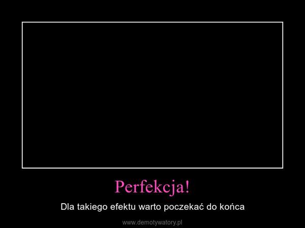 Perfekcja! – Dla takiego efektu warto poczekać do końca