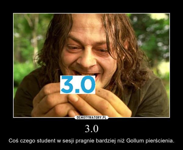 3.0 – Coś czego student w sesji pragnie bardziej niż Gollum pierścienia.