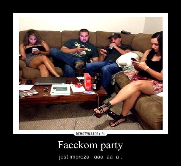Facekom party – jest impreza   aaa  aa  a .