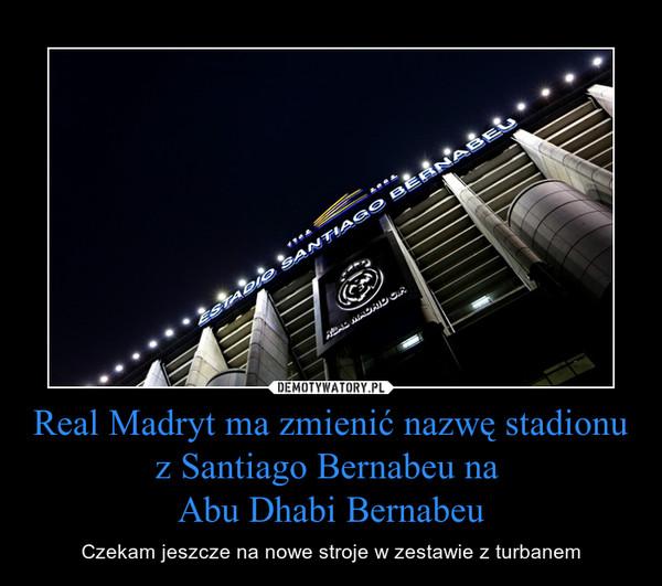 Real Madryt ma zmienić nazwę stadionu z Santiago Bernabeu na Abu Dhabi Bernabeu – Czekam jeszcze na nowe stroje w zestawie z turbanem