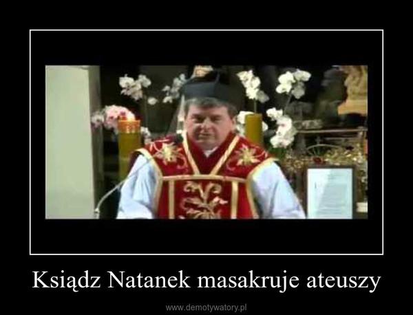 Ksiądz Natanek masakruje ateuszy –