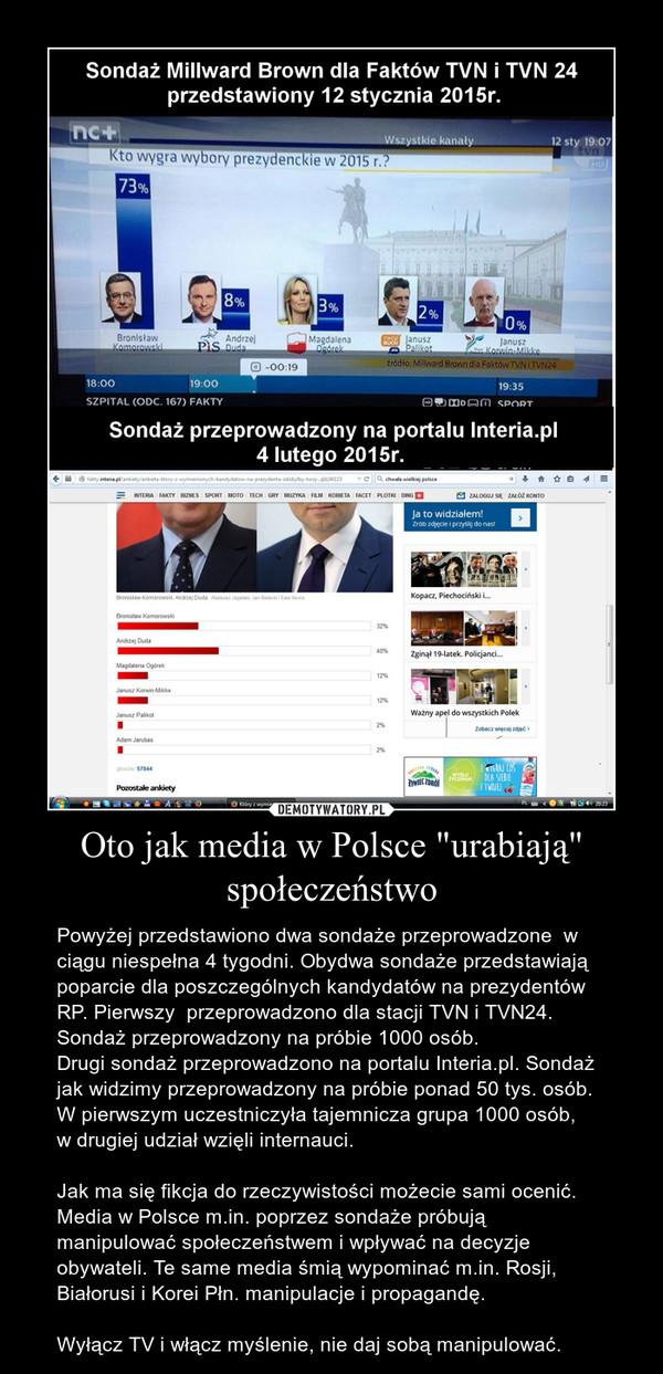 """Oto jak media w Polsce """"urabiają"""" społeczeństwo – Powyżej przedstawiono dwa sondaże przeprowadzone  w ciągu niespełna 4 tygodni. Obydwa sondaże przedstawiają poparcie dla poszczególnych kandydatów na prezydentów RP. Pierwszy  przeprowadzono dla stacji TVN i TVN24. Sondaż przeprowadzony na próbie 1000 osób.Drugi sondaż przeprowadzono na portalu Interia.pl. Sondaż jak widzimy przeprowadzony na próbie ponad 50 tys. osób. W pierwszym uczestniczyła tajemnicza grupa 1000 osób, w drugiej udział wzięli internauci.Jak ma się fikcja do rzeczywistości możecie sami ocenić.Media w Polsce m.in. poprzez sondaże próbują manipulować społeczeństwem i wpływać na decyzje obywateli. Te same media śmią wypominać m.in. Rosji, Białorusi i Korei Płn. manipulacje i propagandę.Wyłącz TV i włącz myślenie, nie daj sobą manipulować."""