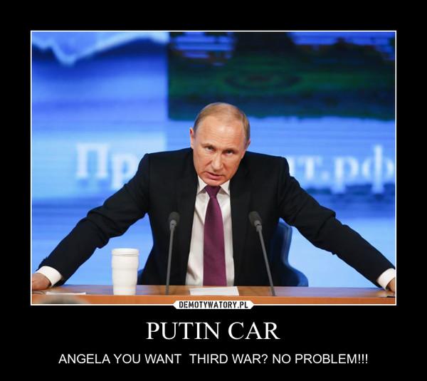 PUTIN CAR – ANGELA YOU WANT  THIRD WAR? NO PROBLEM!!!