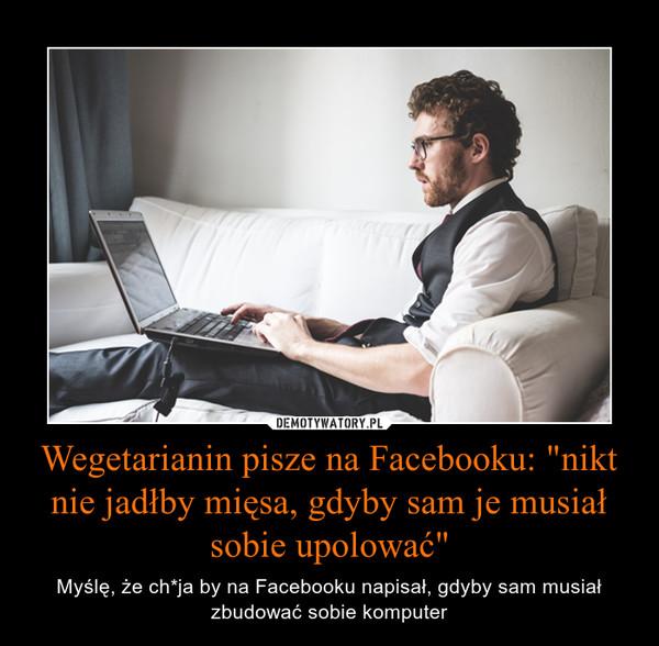 """Wegetarianin pisze na Facebooku: """"nikt nie jadłby mięsa, gdyby sam je musiał sobie upolować"""" – Myślę, że ch*ja by na Facebooku napisał, gdyby sam musiał zbudować sobie komputer"""