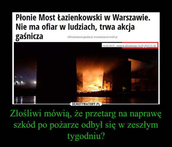 Złośliwi mówią, że przetarg na naprawę szkód po pożarze odbył się w zeszłym tygodniu? –
