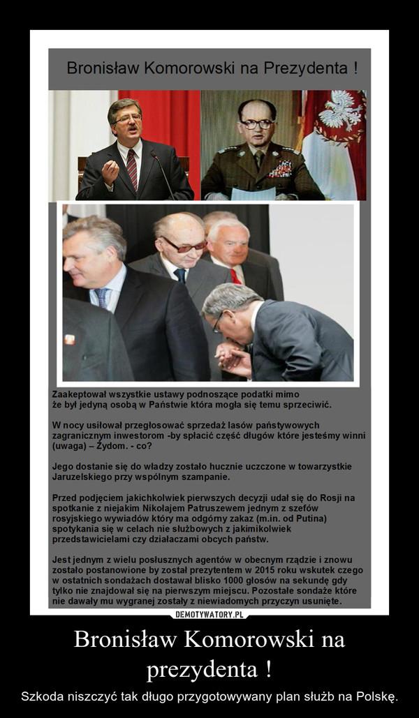 Bronisław Komorowski na prezydenta ! – Szkoda niszczyć tak długo przygotowywany plan służb na Polskę.