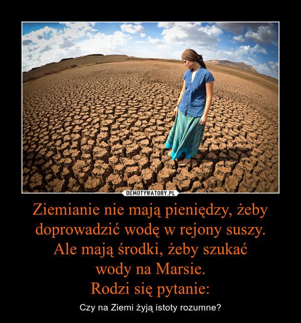 Ziemianie nie mają pieniędzy, żeby doprowadzić wodę w rejony suszy.Ale mają środki, żeby szukaćwody na Marsie.Rodzi się pytanie: – Czy na Ziemi żyją istoty rozumne?