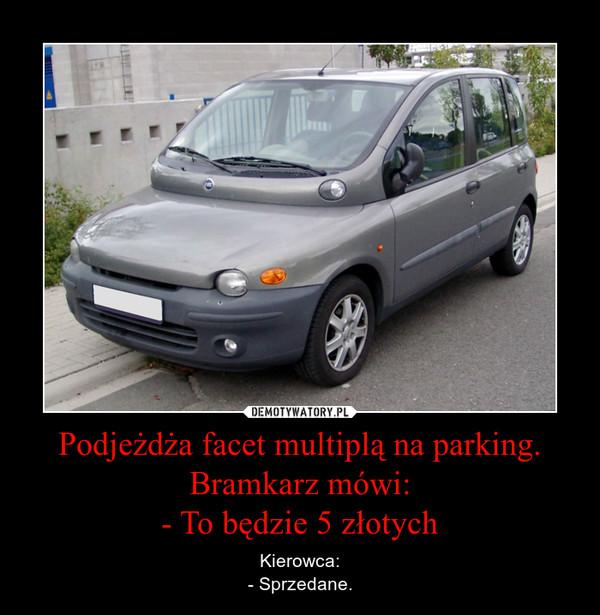 Podje¿d¿a facet multipl± na parking. Bramkarz mówi:  - To bêdzie 5 z³otych – Kierowca:  - Sprzedane.