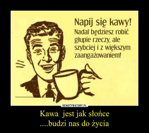 Kawa  jest jak słońce....budzi nas do życia –