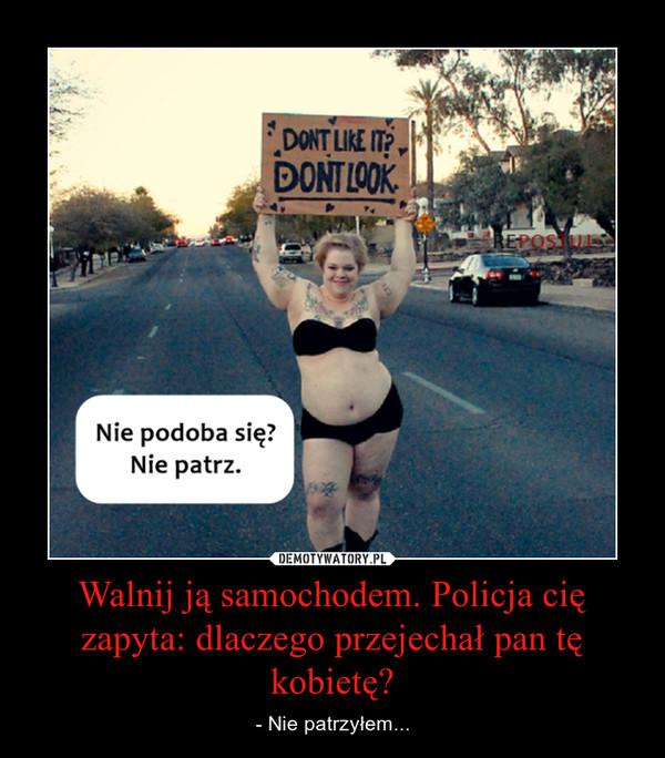 Walnij ją samochodem. Policja cię zapyta: dlaczego przejechał pan tę kobietę? – - Nie patrzyłem...