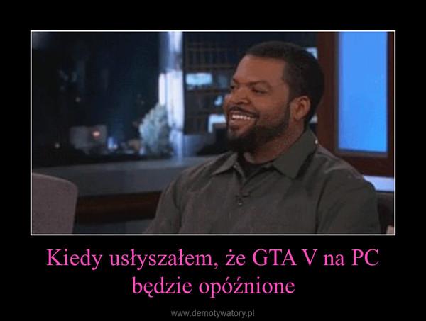 Kiedy usłyszałem, że GTA V na PC będzie opóźnione –