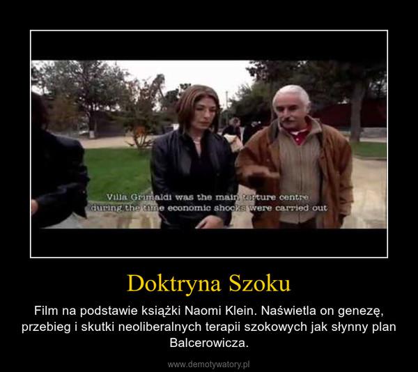 Doktryna Szoku – Film na podstawie książki Naomi Klein. Naświetla on genezę, przebieg i skutki neoliberalnych terapii szokowych jak słynny plan Balcerowicza.