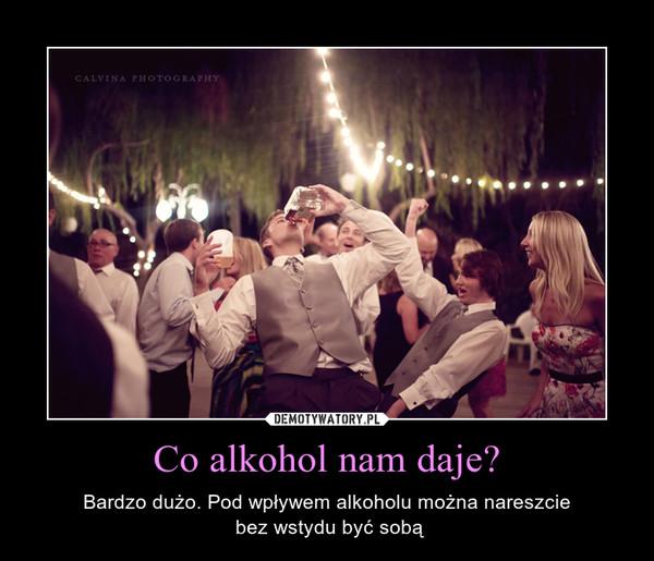 Co alkohol nam daje? – Bardzo dużo. Pod wpływem alkoholu można nareszcie bez wstydu być sobą