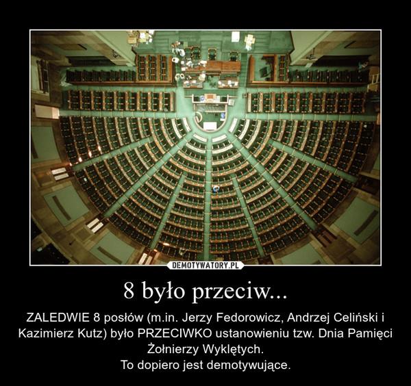 8 było przeciw... – ZALEDWIE 8 posłów (m.in. Jerzy Fedorowicz, Andrzej Celiński i Kazimierz Kutz) było PRZECIWKO ustanowieniu tzw. Dnia Pamięci Żołnierzy Wyklętych.To dopiero jest demotywujące.