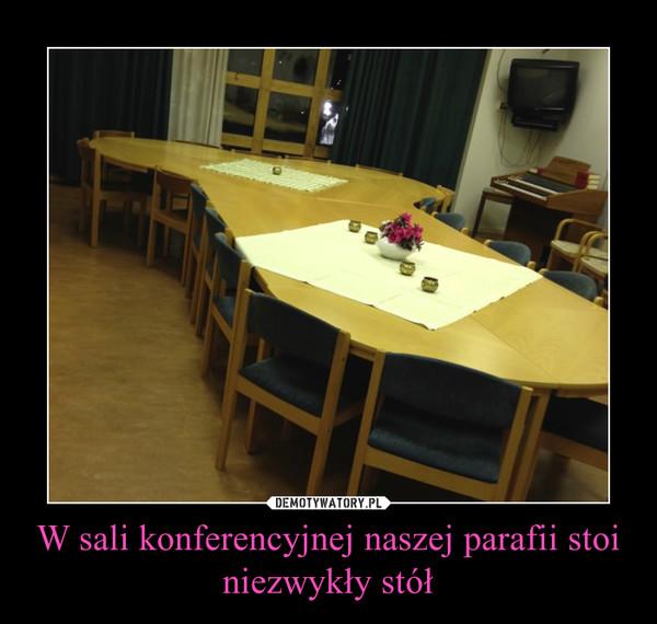 W sali konferencyjnej naszej parafii stoi niezwykły stół –