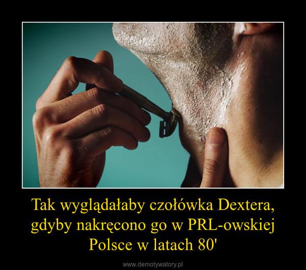 Tak wyglądałaby czołówka Dextera, gdyby nakręcono go w PRL-owskiej Polsce w latach 80' –