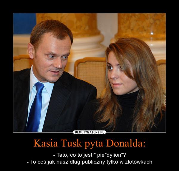 """Kasia Tusk pyta Donalda: – - Tato, co to jest """" pie*dylion""""?- To coś jak nasz dług publiczny tylko w złotówkach"""