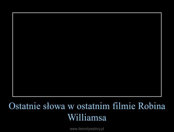 Ostatnie słowa w ostatnim filmie Robina Williamsa –
