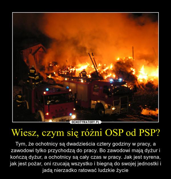 Wiesz, czym się różni OSP od PSP? – Tym, że ochotnicy są dwadzieścia cztery godziny w pracy, a zawodowi tylko przychodzą do pracy. Bo zawodowi mają dyżur i kończą dyżur, a ochotnicy są cały czas w pracy. Jak jest syrena, jak jest pożar, oni rzucają wszystko i biegną do swojej jednostki i jadą nierzadko ratować ludzkie życie
