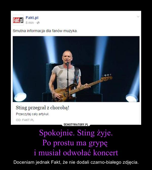 Spokojnie. Sting żyje.Po prostu ma grypę i musiał odwołać koncert – Doceniam jednak Fakt, że nie dodali czarno-białego zdjęcia.