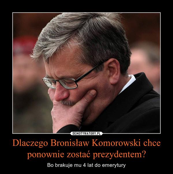 Dlaczego Bronisław Komorowski chce ponownie zostać prezydentem? – Bo brakuje mu 4 lat do emerytury