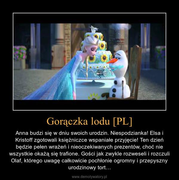 Gorączka lodu [PL] – Anna budzi się w dniu swoich urodzin. Niespodzianka! Elsa i Kristoff zgotowali księżniczce wspaniałe przyjęcie! Ten dzień będzie pełen wrażeń i nieoczekiwanych prezentów, choć nie wszystkie okażą się trafione. Gości jak zwykle rozweseli i rozczuli Olaf, którego uwagę całkowicie pochłonie ogromny i przepyszny urodzinowy tort…