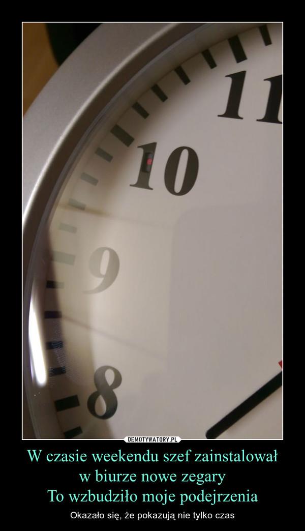 W czasie weekendu szef zainstalowałw biurze nowe zegaryTo wzbudziło moje podejrzenia – Okazało się, że pokazują nie tylko czas