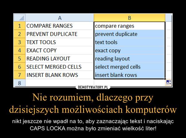 Nie rozumiem, dlaczego przy dzisiejszych możliwościach komputerów – nikt jeszcze nie wpadł na to, aby zaznaczając tekst i naciskając CAPS LOCKA można było zmieniać wielkość liter!