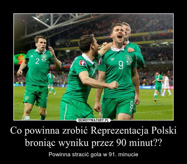 Co powinna zrobić Reprezentacja Polski broniąc wyniku przez 90 minut?? – Powinna stracić gola w 91. minucie
