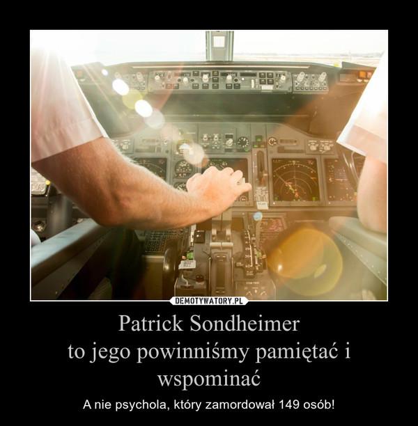 Patrick Sondheimerto jego powinniśmy pamiętać i wspominać – A nie psychola, który zamordował 149 osób!