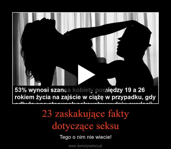 23 zaskakujące faktydotyczące seksu – Tego o nim nie wiecie!