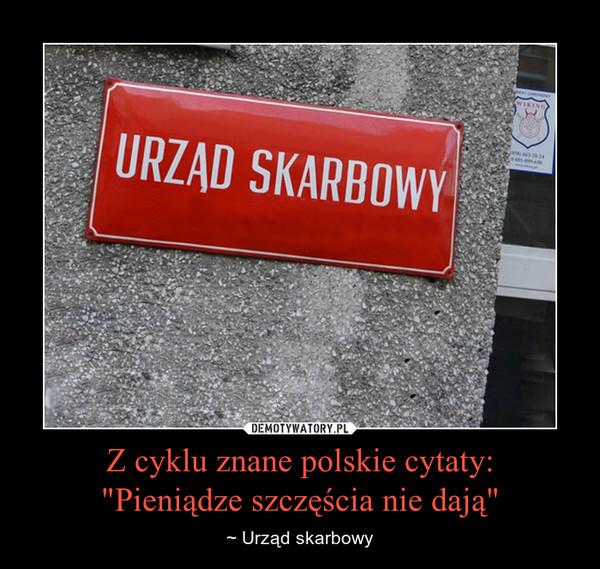"""Z cyklu znane polskie cytaty:""""Pieniądze szczęścia nie dają"""" – ~ Urząd skarbowy"""