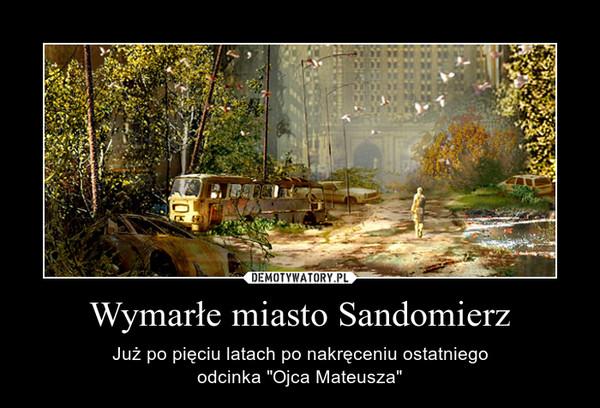 """Wymarłe miasto Sandomierz – Już po pięciu latach po nakręceniu ostatniegoodcinka """"Ojca Mateusza"""""""