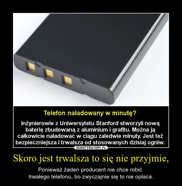 Skoro jest trwalsza to się nie przyjmie, – Ponieważ żaden producent nie chce robić trwałego telefonu, bo zwyczajnie się to nie opłaca.